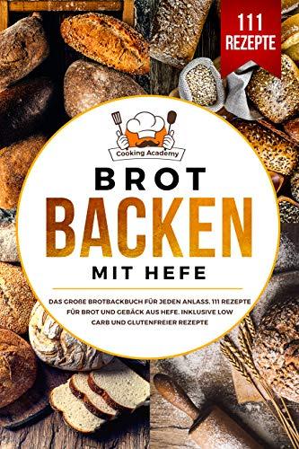 Brot backen mit Hefe: Das große Brotbackbuch für jeden Anlass. 111 Rezepte für Brot und Gebäck aus Hefe. Inklusive Low Carb und glutenfreier Rezepte.