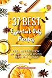 37 Best Essential Oils Recipes: Feel Better NOW by Blending & Using Essential