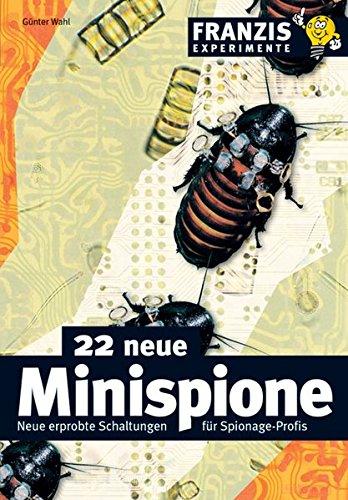22 neue Minispione: Neue erprobte Schaltungen für Spionage-Profis (Franzis Experimente)