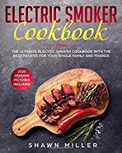 Electric Smoker Cookbook: The Ultimate Electric Smoker Cookbook With The Best Recipes For Your Whole Family And Friends (2020 Version – Pictures Included)