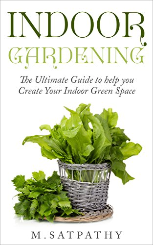 Indoor Gardening: The Ultimate Guide to help you Create Your Indoor Green Space by [M Satpathy]