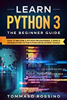 Learn Python 3: The Beginner guide: How to become a Python programmer, a simple introduction to the Python development world Front Cover