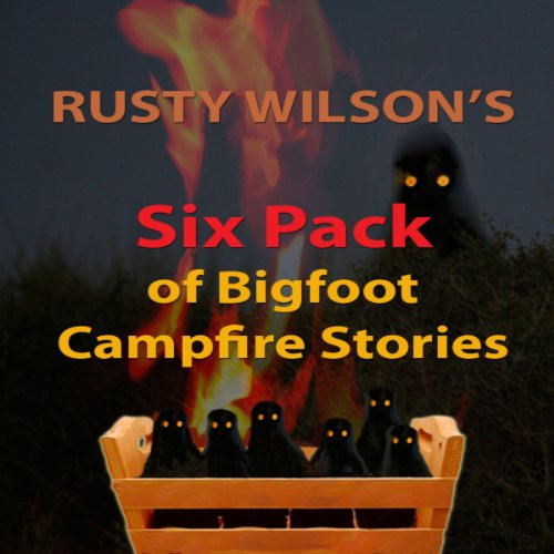 Rusty Wilson's Six Pack of Bigfoot Campfire Stories (Collection #7) Audiobook By Rusty Wilson cover art