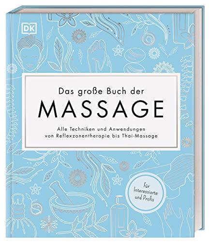 Das große Buch der Massage: Alle Techniken und Anwendungen von Reflexzonentherapie bis Thai-Massage. Für Interessierte und Profis