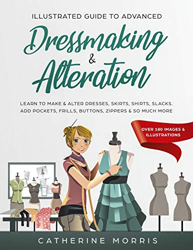 Illustrated Guide to Advanced Dressmaking & Alteration: Learn to Make & Alter...