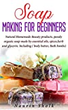 Soap Making for Beginners: Natural Homemade Beauty Products, Puraly Organic Soap Made by Essential Oils, spices, herb & Glycerin. Including (Body Butter, Bath bombs) (English Edition)