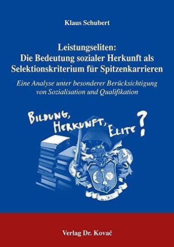 Leistungseliten: Die Bedeutung sozialer Herkunft als Selektionskriterium für Spitzenkarrieren: Eine Analyse unter besonderer Berücksichtigung von ... Soziologische Forschungsergebnisse)