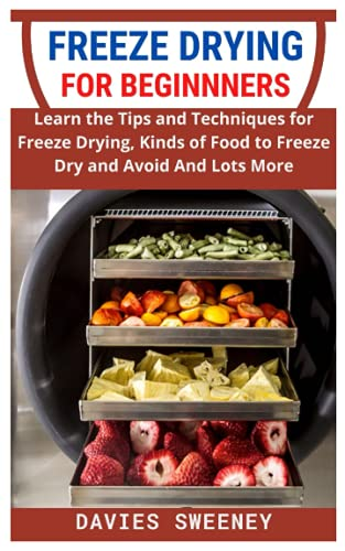 FREEZE DRYING FOR BEGINNERS: Learn the Tips and Techniques for Freeze Drying, Kinds of Food to Freeze Dry and Avoid And Lots More