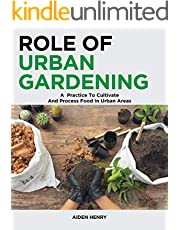 Role of Urban Gardening: A Practice to Cultivate and Process food in urban areas