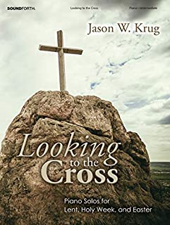 Looking to the Cross: Piano Solos for Lent, Holy Week, and Easter