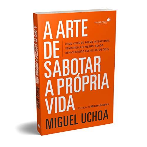 A arte de sabotar a própria vida: como viver de forma intencional, vencendo a si mesmo, sendo bem-sucedido aos olhos de Deus