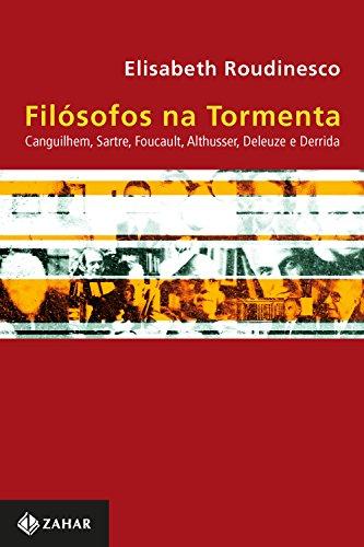 Filósofos na tormenta: Canguilhem, Sartre, Foucault, Althusser, Deleuze e Derrida
