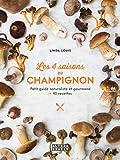 Les 4 saisons du champignon - Petit guide naturaliste et gourmand + 40 recettes