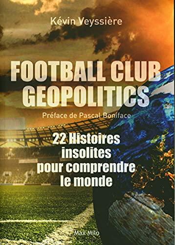 Football Club Geopolitics: 22 Histoires insolites pour comprendre le monde
