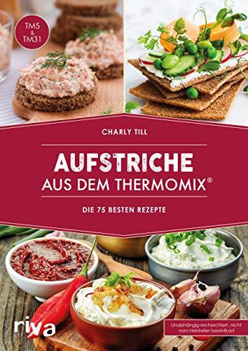 Aufstriche aus dem Thermomix®: Die 75 besten Rezepte. Rezept-Ideen für Brotaufstriche, Dips, Chutneys, Brotrezepte, Humus, Guacamole, Kräuter-Butter und vieles mehr von herzhaft bis süß