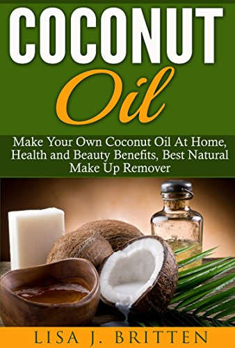 Coconut oil: Make your own coconut oil at home, Health and Beauty Benefits, Best Natural Make up Remover (Coconut Oil Health And Beauty Guide, Coconut ... Natural Makeup Remover) (English Edition)