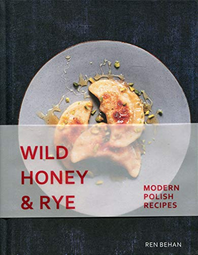 Wild Honey and Rye: Recipes from a Modern Polish Kitchen