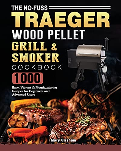The No-Fuss Traeger Wood Pellet Grill & Smoker Cookbook: 1000 Easy, Vibrant & Mouthwatering Recipes for Beginners and Advanced Users