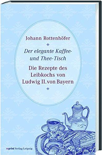 Der elegante Kaffee- und Thee-Tisch: Die Rezepte des Leibkochs von Ludwig II. von Bayern
