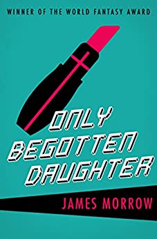 Only Begotten Daughter (Harvest Book) by [James Morrow]