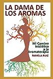 La Dama de los Aromas: Mi Camino Iniciático a la Aromaterapia