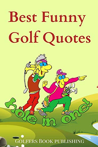Best Funny Golf Quotes: A Cool Collection of Over 200 Funniest Hilarious Humorous Inspiring Satirical Words, Sayings, Proverbs from Famous Players, ... To Laugh, Have Fun and Reduce Depression.