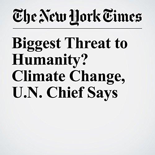 Biggest Threat to Humanity? Climate Change, U.N. Chief Says copertina