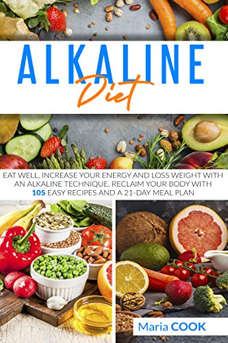 Alkaline Diet: Eat Well, Increase Your Energy And Loss Weight With an Alkaline Technique. Reclaim your Body With 105 Easy Recipes and a 21-Day Meal Plan by [Maria Cook]