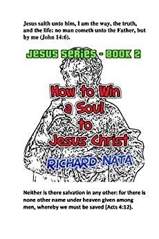 How to Win a Soul to Jesus Christ (Jesus series Book 2) by [Richard Nata]