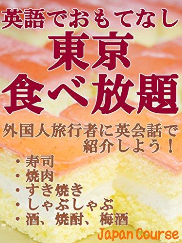 All-You-Can-Eat in Tokyo with English and Japanese translations: Sushi-Yakiniku-Sukiyaki-Shabushabu-Sake-Shochu-Umeshu (Sightseeing Guidebook) (Japanese Edition)