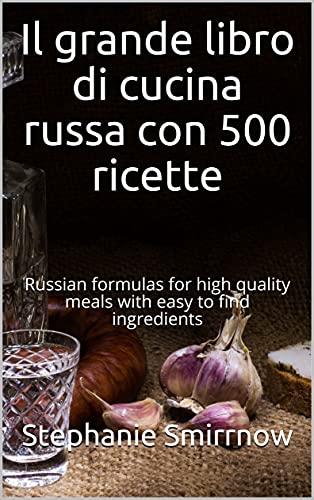 Il grande libro di cucina russa con 500 ricette: Formule russe per pasti di alta qualità con ingredienti facili da trovare