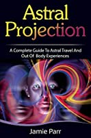 Astral Projection: A Complete Guide to Astral Travel and Out of Body Experiences