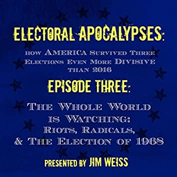 Electoral Apocalypses, Episode 3: The Whole World Is Watching: Riots, Radicals, And the Election of 1968