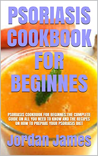 PSORIASIS COOKBOOK FOR BEGINNES: PSORIASIS COOKBOOK FOR BEGINNES:THE COMPLETE GUIDE ON ALL YOU NEED TO KNOW AND THE RECIPES ON HOW TO PREPARE YOUR PSORIASIS DIET (English Edition)