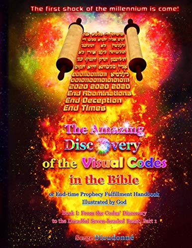 The Amazing Discovery of the Visual Codes in the Bible: Or End-time Prophecy Fulfillment Handbook Illustrated by God. Book I: From the Codes' Discovery to the Dreadful Seven-headed Beast, Part 1