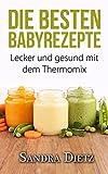Thermomix: Die besten Baby-Rezepte. Lecker, einfach und gesund! Deutsche Thermomix Rezepte für Babys und Kleinkinder