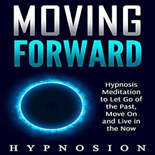 Moving Forward: Hypnosis Meditation to Let Go of the Past, Move On and Live in the Now cover art