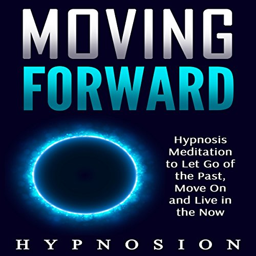 Moving Forward: Hypnosis Meditation to Let Go of the Past, Move On and Live in the Now audiobook cover art