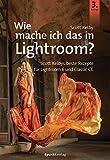 Wie mache ich das in Lightroom?: Scott Kelbys beste Rezepte für Lightroom 6 und Classic