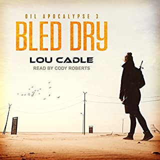 Bled Dry     Oil Apocalypse Series, Book 3              Written by:                                                                                                                                 Lou Cadle                               Narrated by:                                                                                                                                 Cody Roberts                      Length: 8 hrs and 17 mins     2 ratings     Overall 4.5