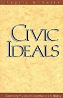 Civic Ideals: Conflicting Visions of Citizenship in U.S. History (The Institution for Social and Policy Studies)