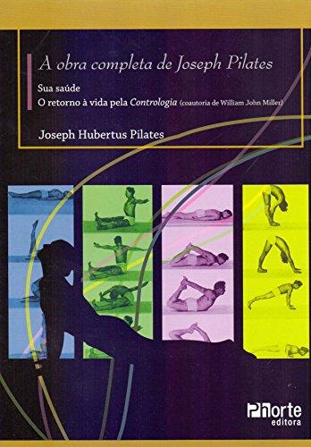 A Obra Completa de Joseph Pilates. Sua Saúde e Retorno à Vida Através da Contrologia