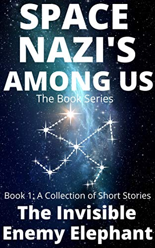 Space Nazi's Among Us: The Invisible Enemy Elephant: Book 1: A Collection of Short Stories (English Edition)
