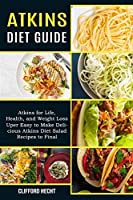 Atkins Diet Guide: Atkins for Life, Health, and Weight Loss (Uper Easy to Make Delicious Atkins Diet Salad Recipes to Final)