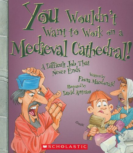 You Wouldn't Want to Work on a Medieval Cathedral! (You Wouldn't Want to…: History of the World)