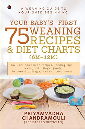 Your Baby's First 75 Weaning recipes and Diet Charts (6M-12M): A weaning guide to nourished beginning