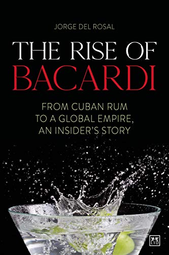 The Rise of Bacardi: From Cuban Rum to a Global Empire, an insider's story