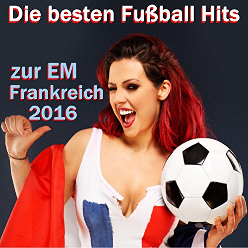 Die besten Fußball Hits zur EM Frankreich 2016