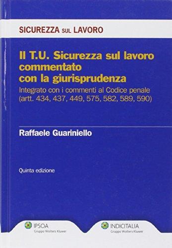 Il Testo Unico sicurezza sul lavoro commentato con la giurisprudenza. Integrato con i commenti al Codice penale (artt. 434, 437, 449, 575, 582, 589, 590)