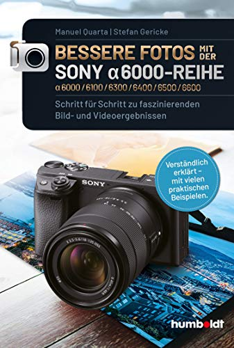 Bessere Fotos mit der SONY alpha 6000-Reihe | alpha 6000/6100/6300/6400/6500/6600: Schritt für Schritt zu faszinierenden Bild- und Videoergebnissen. Verständlich ... - mit vielen praktischen Beispielen.